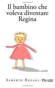 il bambino che voleva diventare Regina di Alberto Regagliolo