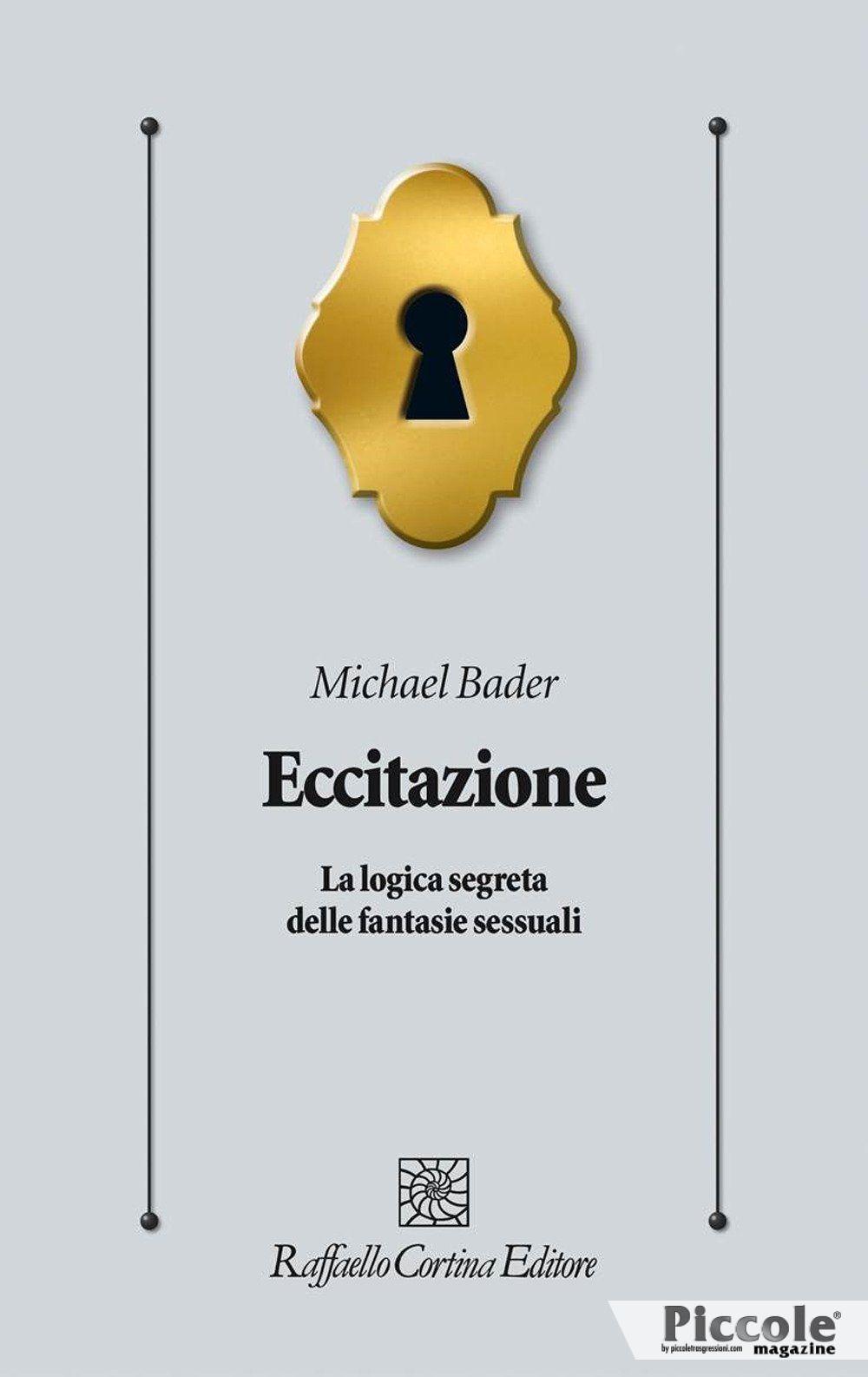Eccitazione La logica segreta delle fantasie sessuali di Michael Bader