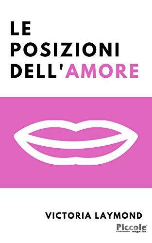 Le Posizioni Dell'Amore: Riaccendi la Passione, Riduci lo Stress e Perdi Peso con le Posizioni dell'Amore di Victoria Laymond