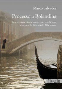Processo a Rolandina. La storia vera di una transgender condannata al rogo nella Venezia del XIV secolo di Marco Salvador
